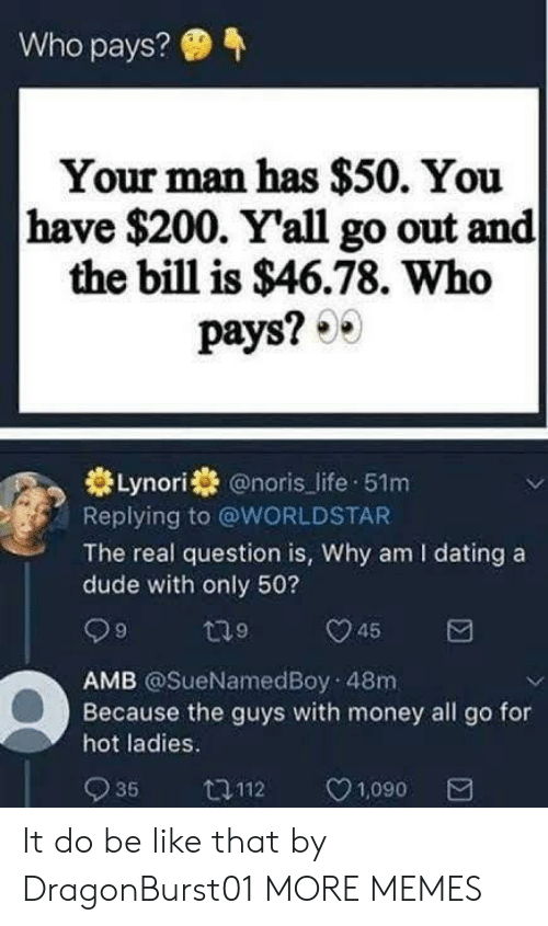 Bailey Jay, Be Like, and Dank: Who pays?  Your man has $50. You  have $200. Yall go out and  the bill is $46.78. Who  pays? 0  Lynori @noris life 51m  Replying to @WORLDSTAR  The real question is, Why am I dating a  dude with only 50?  AMB @SueNamedBoy 48m  Because the guys with money all go for  hot ladies.  935 ロ112 1,090 It do be like that by DragonBurst01 MORE MEMES