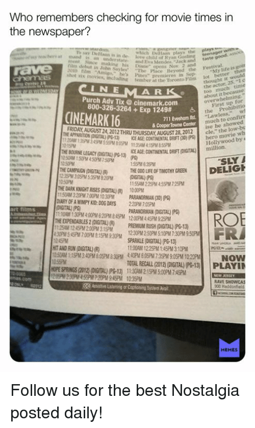 """Life, Love, and Memes: Who re  the newspaper?  members checking for  movie times in  say De Ean is in de  which De aan plays the eenageASO  ea bery at andisan understat  Love cidd of Ryan  ment Since making his Diane opens  lm debut in John SaylesThe Place  e  taste good.  and 2va Mendes  Jack and  Heyond the Festival  e's Ps"""" premieres  CINMARK  shot sis movies, inctuding tember al the Toronto Pim  My life is  chemas  eer at the Toroato Film ot better  Purch Adv Tix ® cinemark.com  800-326-3264 + Exp 1249#  First up  the Prohibitio  CINEMARK 16 m  Lawless,w  much to conf  ise he  cle,"""" the  711 Eveshom Rd.  & Cooper Towne Centor  OUST M 2012 THRU THURSDAY AUGUST 23, 2012  TA09-13 NCE ASE CONTINENTAL DRIF0hero movie  wh  Hollywood by  ICE AGE CONTINENTAL  DRIFT (DIGITAL)million  SLYİ  İDELIG  nE CAMPAIGN (DIG  ROV DETAL) an,  )  TE000LFEOF TIMOTHY GREEN  155AM 2.25PM 4 55PM 7.25PM  i1:10AM 1.30PM4:00PM 620PM&45PM 1200PM4:45PM 925P  ARANORMAN (DAGITAL) (P  THE EXPENDABLES 2(DIGITAL)(R) PREMIUM RUSH (DIGITAL) G-13  HIT AND RIUN (DIGITAL)  :00AM 1225PM1:45PM 3:10PM  TOTAL RECALL (012) (DIGITAL) PG-13  HOPE SPRINGS (2012) (DIGITAL) PG-13) 1130M 215PM 5.00PM 7:45PM  PLAYI  RAVE SHOWCAS  MEMES Follow us for the best Nostalgia posted daily!"""