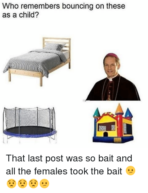 Dank Memes, Bait, and Child: Who remembers bouncing on these  as a child? That last post was so bait and all the females took the bait 😕😧😧😧😕