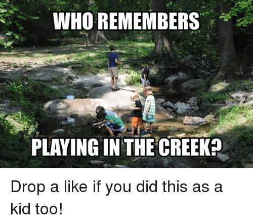 Memes, 🤖, and Who: WHO REMEMBERS  PLAYING IN THE CREEK? Drop a like if you did this as a kid too!