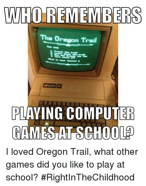 WHO REMEMBERS the Oregon Trail PLAYING COMPUTER GAMES AT