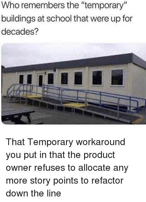 """School, Who, and Down: Who remembers the """"temporary""""  buildings at school that were up for  decades? That Temporary workaround you put in that the product owner refuses to allocate any more story points to refactor down the line"""