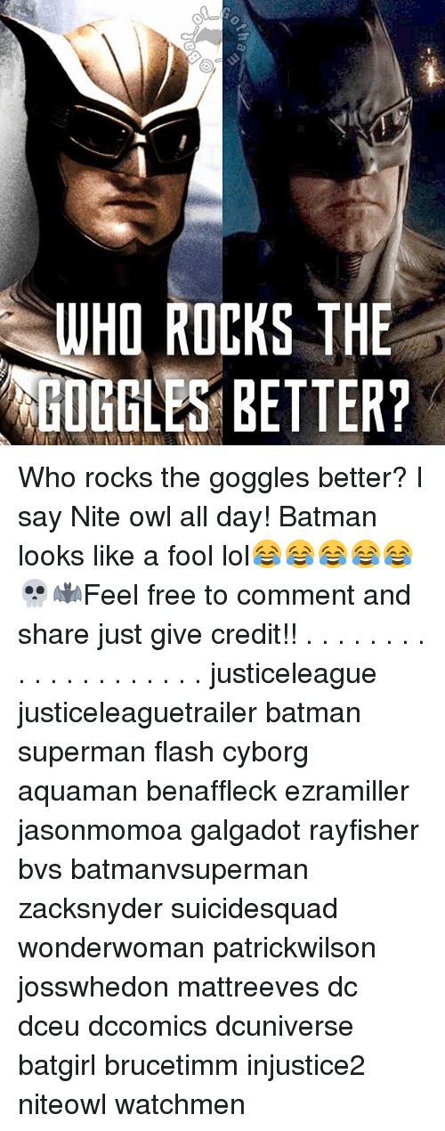 Batman, Lol, and Memes: WHO ROCKS THE  GOGGLES BETTER? Who rocks the goggles better? I say Nite owl all day! Batman looks like a fool lol😂😂😂😂😂💀🦇Feel free to comment and share just give credit!! . . . . . . . . . . . . . . . . . . . . justiceleague justiceleaguetrailer batman superman flash cyborg aquaman benaffleck ezramiller jasonmomoa galgadot rayfisher bvs batmanvsuperman zacksnyder suicidesquad wonderwoman patrickwilson josswhedon mattreeves dc dceu dccomics dcuniverse batgirl brucetimm injustice2 niteowl watchmen