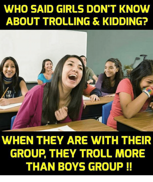 Girls, Memes, and Troll: WHO SAID GIRLS DON'T KNOW  ABOUT TROLLING & KIDDING  31  WHEN THEY ARE WITH THEIR  GROUP THEY TROLL MORE  THAN BOYS GROUP !!