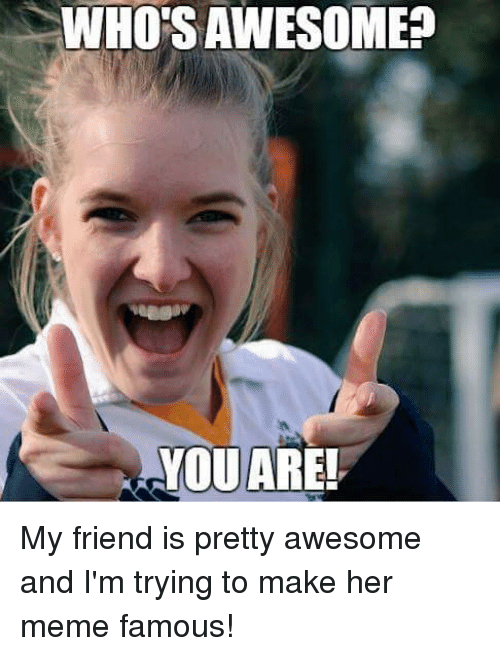 who sawesome ayouare my friend is pretty awesome and im 19725420 who sawesome? ayouare my friend is pretty awesome and i'm trying