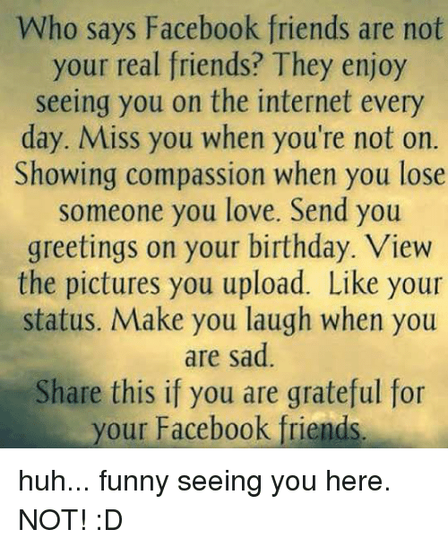 Who says facebook friends are not your real friends they enjoy memes and the internet who says facebook friends are not your real m4hsunfo