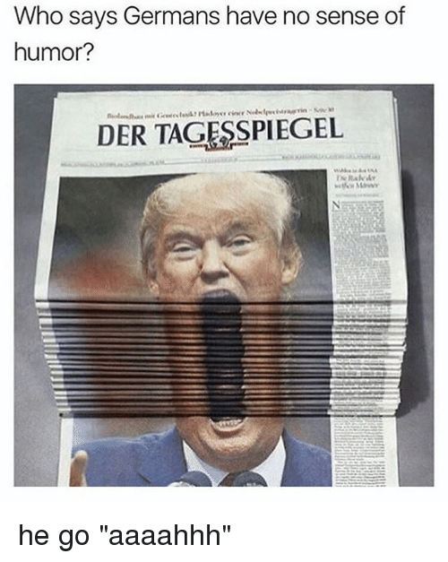 "Memes, 🤖, and Who: Who says Germans have no sense of  humor?  DER TAGESSPIEGEL he go ""aaaahhh"""