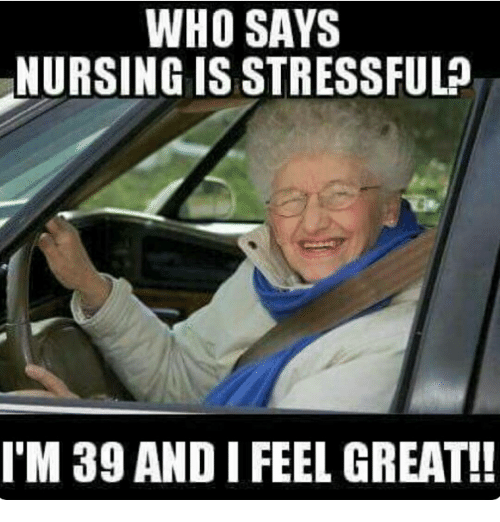 Memes, 🤖, and Feeling: WHO SAYS  NURSING IS STRESSFUL  I M 39 AND I FEEL GREAT!!