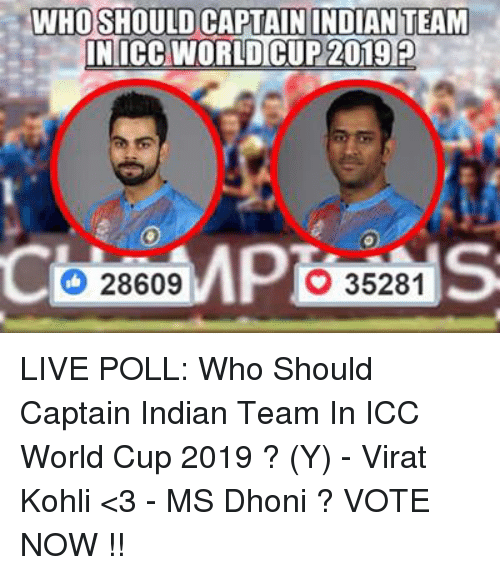 Memes, World Cup, and Indian: WHO SHOULD CAPTAIN INDIAN TEAM  IN ICC WORLD CUP 2019  28609  35281 LIVE POLL: Who Should Captain Indian Team In ICC World Cup 2019 ?  (Y) - Virat Kohli <3 - MS Dhoni ?  VOTE NOW !!