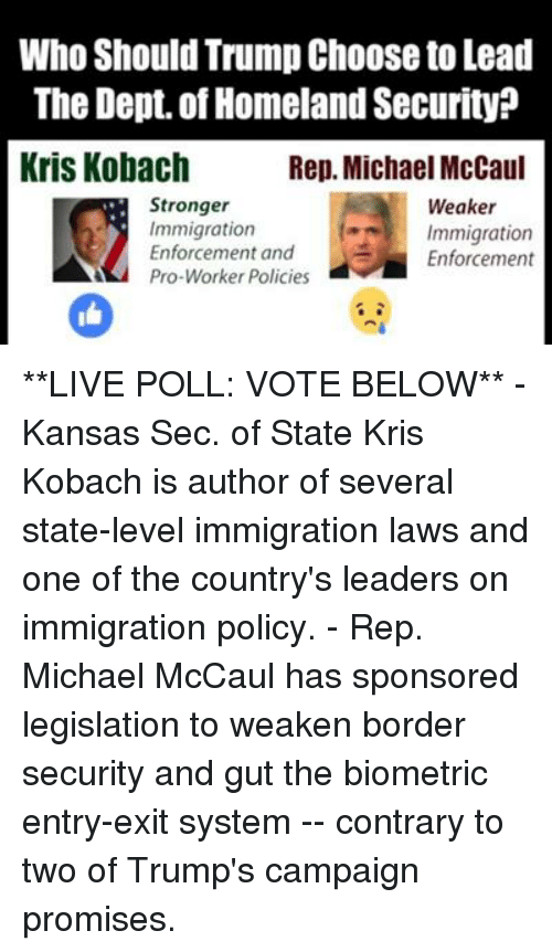 Memes, Homeland, and Immigration: Who Should Trump Choose to Lead  The Dept of Homeland Security  Kris Kobach  Rep. Michael McCaul  Stronger  Weaker  Immigration  t Immigration  Enforcement and  Enforcement  Pro-Worker Policies **LIVE POLL: VOTE BELOW** - Kansas Sec. of State Kris Kobach is author of several state-level immigration laws and one of the country's leaders on immigration policy.  - Rep. Michael McCaul has sponsored legislation to weaken border security and gut the biometric entry-exit system -- contrary to two of Trump's campaign promises.