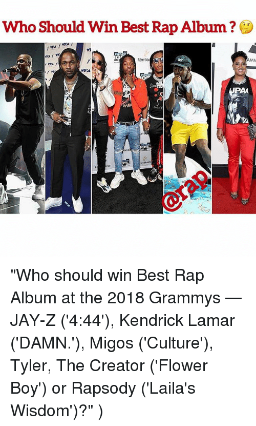 "Grammys, Kendrick Lamar, and Memes: Who Should Win Best Rap Album?  AMN  PAC  O5  ART ""Who should win Best Rap Album at the 2018 Grammys —JAY-Z ('4:44'), Kendrick Lamar ('DAMN.'), Migos ('Culture'), Tyler, The Creator ('Flower Boy') or Rapsody ('Laila's Wisdom')?"" )"