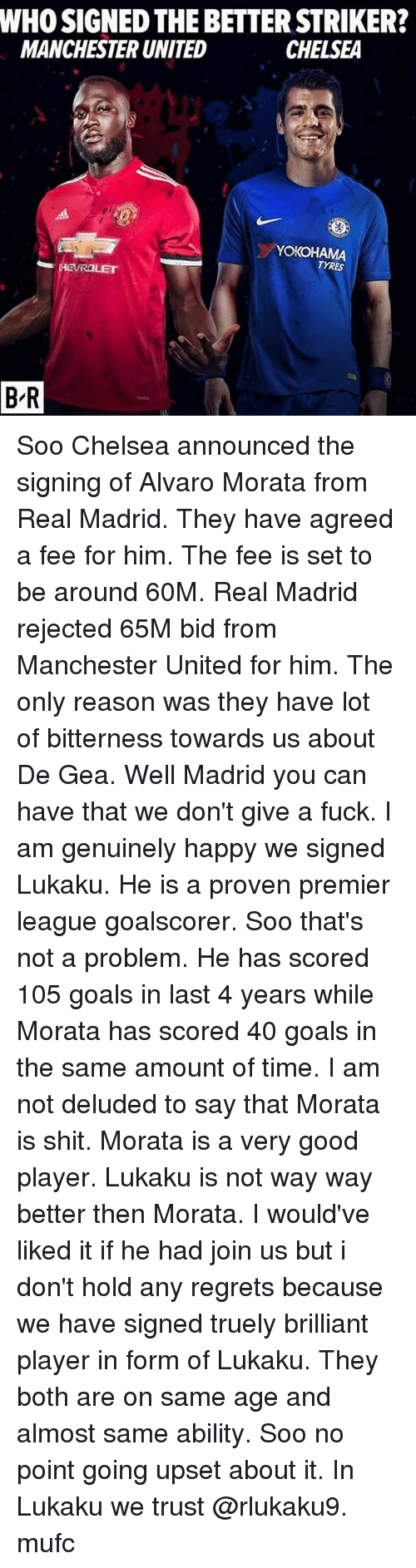 Chelsea, Goals, and Memes: WHO SIGNED THE BETTER STRIKER?  MANCHESTER UNITED  CHELSEA  YOKOHAMA  TYRES  B-R Soo Chelsea announced the signing of Alvaro Morata from Real Madrid. They have agreed a fee for him. The fee is set to be around 60M. Real Madrid rejected 65M bid from Manchester United for him. The only reason was they have lot of bitterness towards us about De Gea. Well Madrid you can have that we don't give a fuck. I am genuinely happy we signed Lukaku. He is a proven premier league goalscorer. Soo that's not a problem. He has scored 105 goals in last 4 years while Morata has scored 40 goals in the same amount of time. I am not deluded to say that Morata is shit. Morata is a very good player. Lukaku is not way way better then Morata. I would've liked it if he had join us but i don't hold any regrets because we have signed truely brilliant player in form of Lukaku. They both are on same age and almost same ability. Soo no point going upset about it. In Lukaku we trust @rlukaku9. mufc