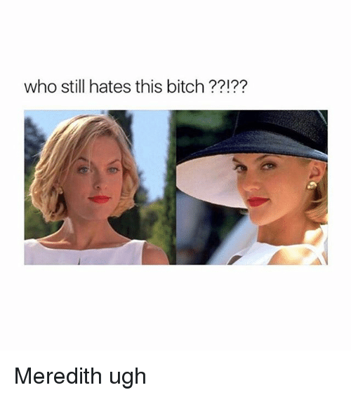 Bitch, Girl Memes, and Who: who still hates this bitch ??1?? Meredith ugh