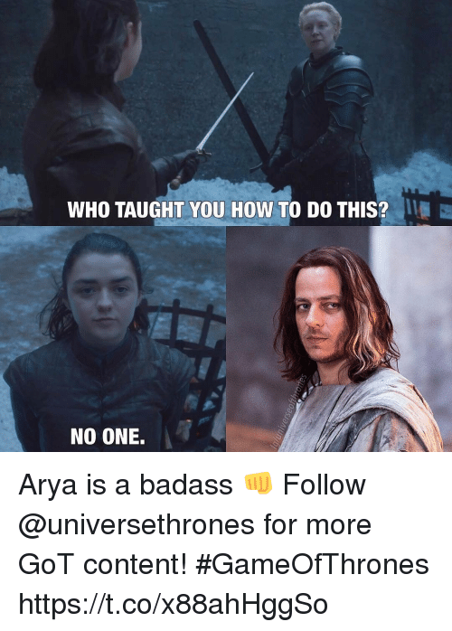 Memes, How To, and Badass: WHO TAUGHT YOU HOW TO DO THIS?  NO ONE. Arya is a badass 👊  Follow @universethrones for more GoT content! #GameOfThrones https://t.co/x88ahHggSo