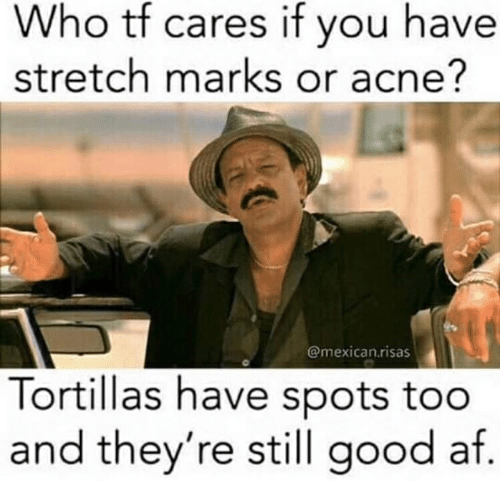 Who Tf Cares if You Have Stretch Marks or Acne? Tortillas Have ...