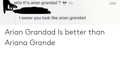 Ariana Grande, Who, and Ariana: who tf is arian grandad?  1w  999  I swear you look like arian grandad Arian Grandad Is better than Ariana Grande