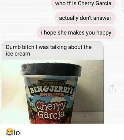 Bitch, Dumb, and Memes: who tf is Cherry Garcia  actually don't answer  i hope she makes you happy  Dumb bitch I was talking about the  ice cream  Vermont's Finest  BEN&JERRYS  个  IGE CRBAM  Cherry  Garcia 😂lol