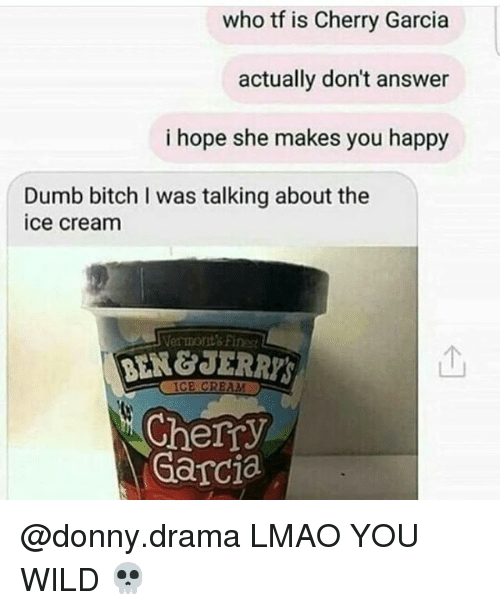 Bitch, Dumb, and Lmao: who tf is Cherry Garcia  actually don't answer  i hope she makes you happy  Dumb bitch I was talking about the  ice cream  Vermont's Finest  个  BEN&JERRY  Cherry  Garcia @donny.drama LMAO YOU WILD 💀