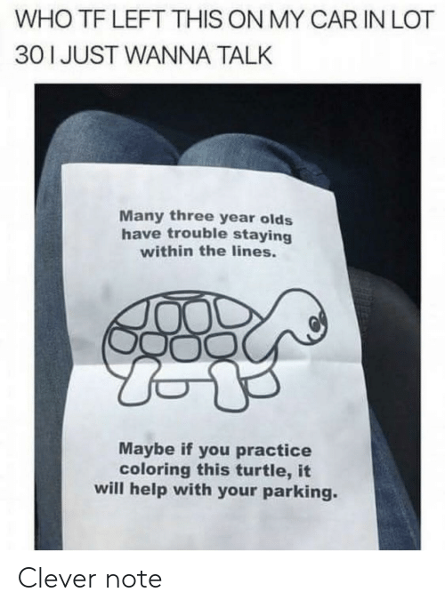 Help, Turtle, and Car: WHO TF LEFT THIS ON MY CAR IN LOT  30 1 JUST WANNA TALK  Many three year olds  have trouble staying  within the lines.  Maybe if you practice  coloring this turtle, it  will help with your parking. Clever note