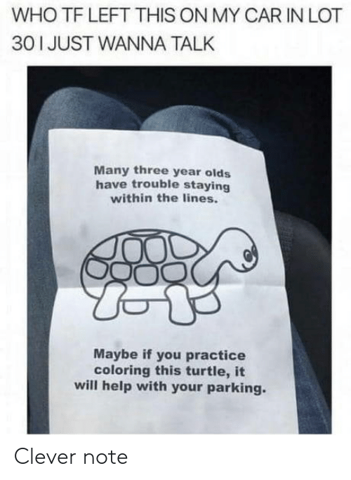 Help, Turtle, and Car: WHO TF LEFT THIS ON MY CAR IN LOT  30 I JUST WANNA TALK  Many three year olds  have trouble staying  within the lines.  Maybe if you practice  coloring this turtle, it  will help with your parking. Clever note