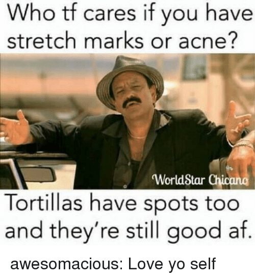 Af, Love, and Tumblr: Who tf  stretch marks or acne?  cares if you have  WorldStar Chi  Tortillas have spots too  and they're still good af. awesomacious:  Love yo self