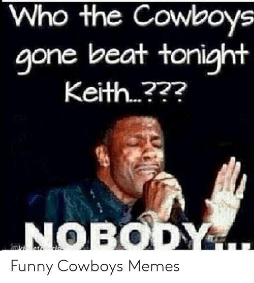 Dallas Cowboys, Funny, and Memes: Who the Cowboys  gone beat tonight  Keith ?  NOBODY Funny Cowboys Memes