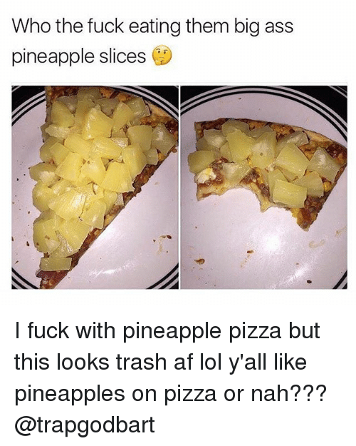 Memes Big Ass And Pineapple Who The Fuck Eating Them Big Ass Pineapple