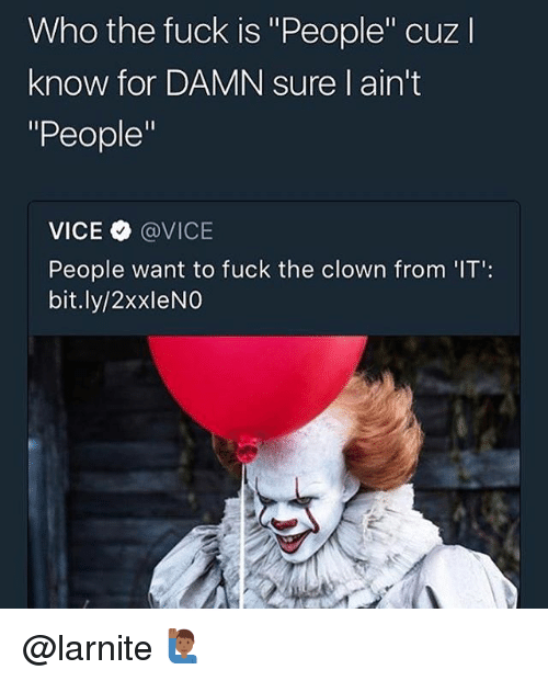 "Fuck, Trendy, and Vice: Who the fuck is ""People"" cuzl  know for DAMN sure l ain't  ""People""  VICE @VICE  People want to fuck the clown from 'IT':  bit.ly/2xxleNO @larnite 🙋🏾‍♂️"