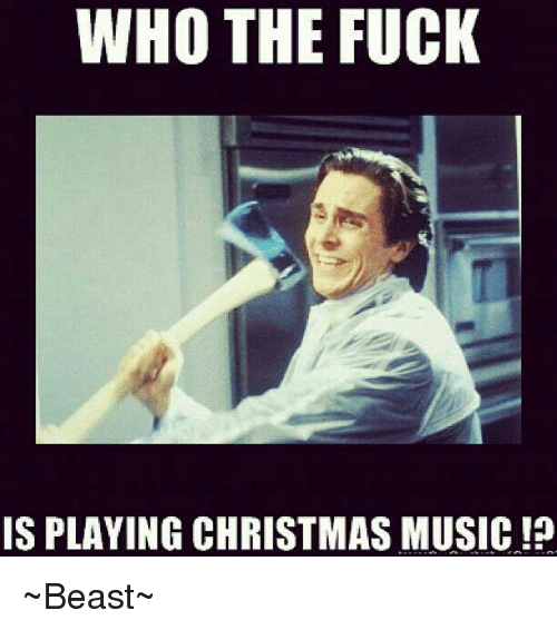 Christmas Music Meme.Who The Fuck Is Playing Christmas Music Beast Meme On