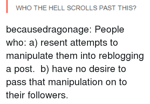 Tumblr, Blog, and Http: WHO THE HELL SCROLLS PAST THIS? becausedragonage:  People who: a) resent attempts to manipulate them into reblogging a post. b) have no desire to pass that manipulation on to their followers.