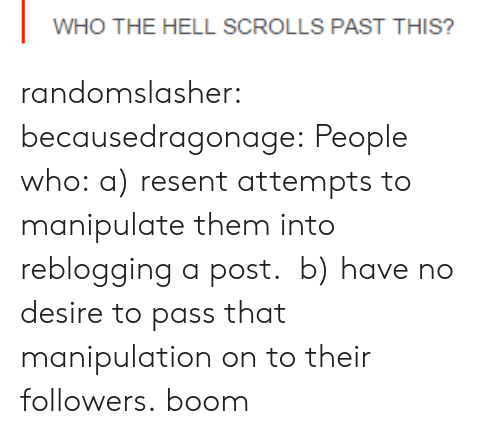 Tumblr, Blog, and Http: WHO THE HELL SCROLLS PAST THIS? randomslasher: becausedragonage:  People who: a) resent attempts to manipulate them into reblogging a post. b) have no desire to pass that manipulation on to their followers.  boom