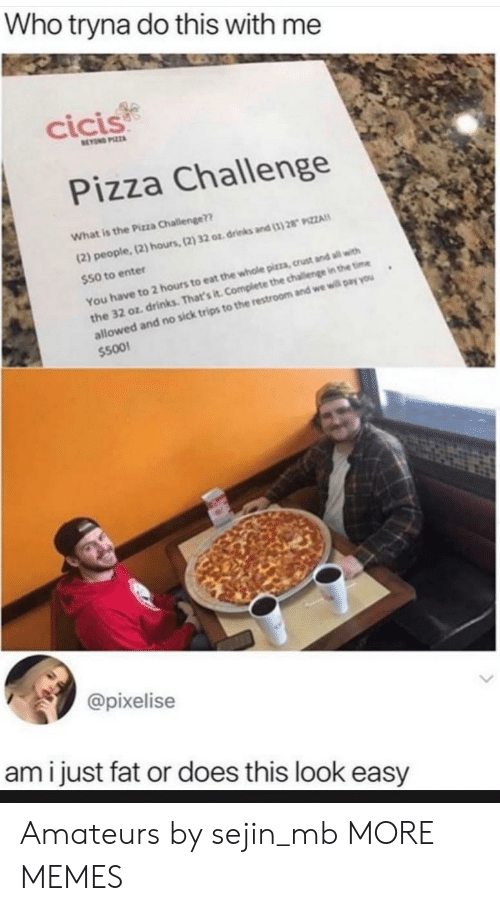 Dank, Memes, and Pizza: Who tryna do this with me  cicis  BEYOND PIZZA  Pizza Challenge  What is the Pizza Challenge??  (2) people,(2) hours, (2) 32 oz drinks and (1)28 PIZZA  $50 to enter  You have to 2 hours to eat the whole pizza, crust and all with  the 32 oz drinks. That's it. Complete the challenge in the time  allowed and no sick trips to the restroom and we will pay you  $500  @pixelise  ami just fat or does this look easy Amateurs by sejin_mb MORE MEMES