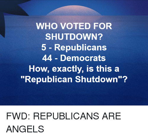 """Angels, Forwardsfromgrandma, and How: WHO VOTED FOR  SHUTDOWN?  5 - Republicans  44 Democrats  How, exactly, Is this a  """"Republican Shutdown""""?"""
