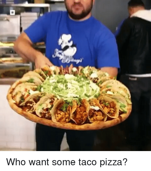 Who Want Some Taco Pizza Meme On Sizzle