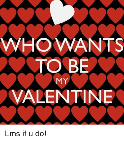 ... Memes Meme WHO WANTS TO BE MY VALENTINE Lms If U Do Me Me