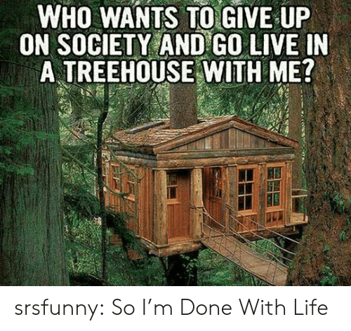 Life, Tumblr, and Blog: WHO WANTS TO GIVE UP  ON SOCIETY AND GO LIVE IN  A TREEHOUSE WITH ME? srsfunny:  So I'm Done With Life