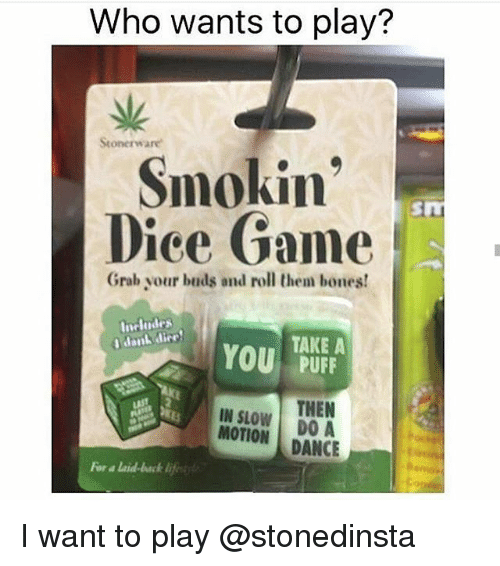 Bones, Memes, and Slow Motion: Who wants to play?  Smokin  Dice Game  Grab your buds and roll them bones!  Includes  I danL dirro  TAKE A  You  PUFF  THEN  IN SLOW  MOTION  DO A  DANCE I want to play @stonedinsta