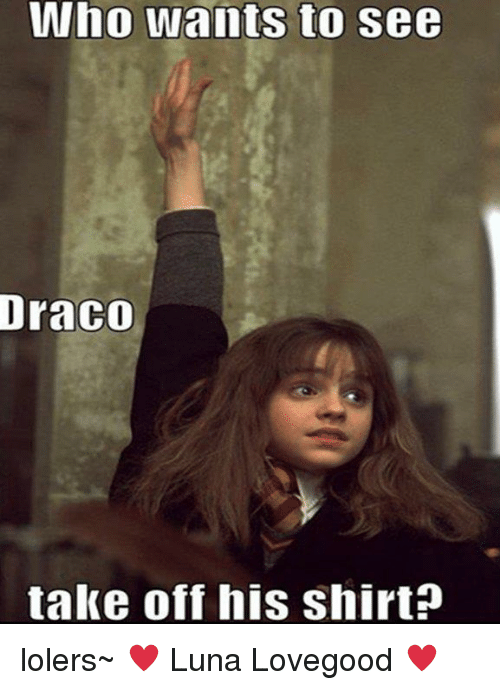 Memes, 🤖, and Luna: Who wants to see  DraCO  take off his shirt? lolers~  ♥ Luna Lovegood ♥
