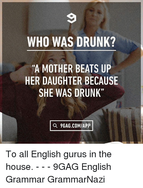 """9gag, Drunk, and Memes: WHO WAS DRUNK?  A MOTHER BEATS UP  HER DAUGHTER BECAUSE  SHE WAS DRUNK""""  Q 9GAG.COM/APP To all English gurus in the house. - - - 9GAG English Grammar GrammarNazi"""