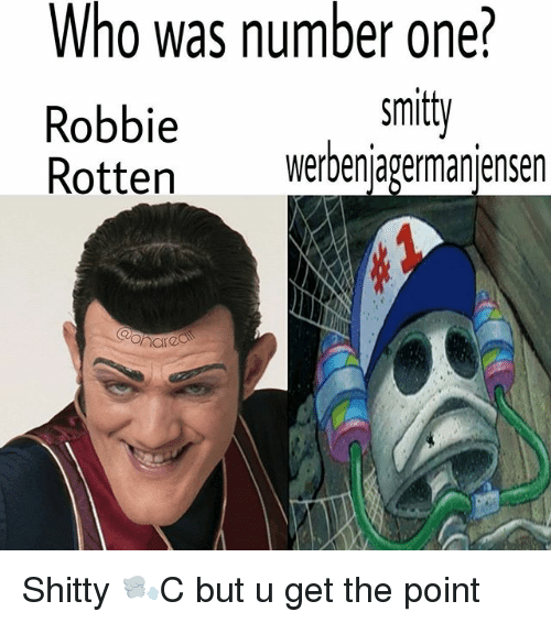 Memes, 🤖, and Who: Who was number one?  Robbie  Rotten werbenjagermanjensen  smitt  ttenwerbenjagermanjensen Shitty 🌬C but u get the point