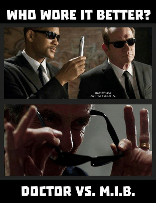 Doctor, Memes, and Doctor Who: WHO WDRE IT BETTER?  Doctor Who  ond the TARD.IS  DOCTOR VS. M.I.B.