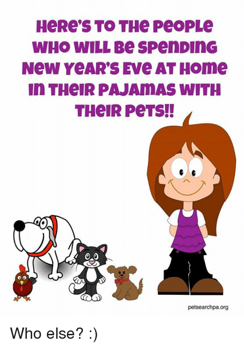 Memes, Pets, and Home: WHO WILL Be SpenDInG  New YeAR'S EVe AT HOme  In THeIR PAJAMAS WITH  THeIR PeTS!!  petsearchpa.org Who else? :)