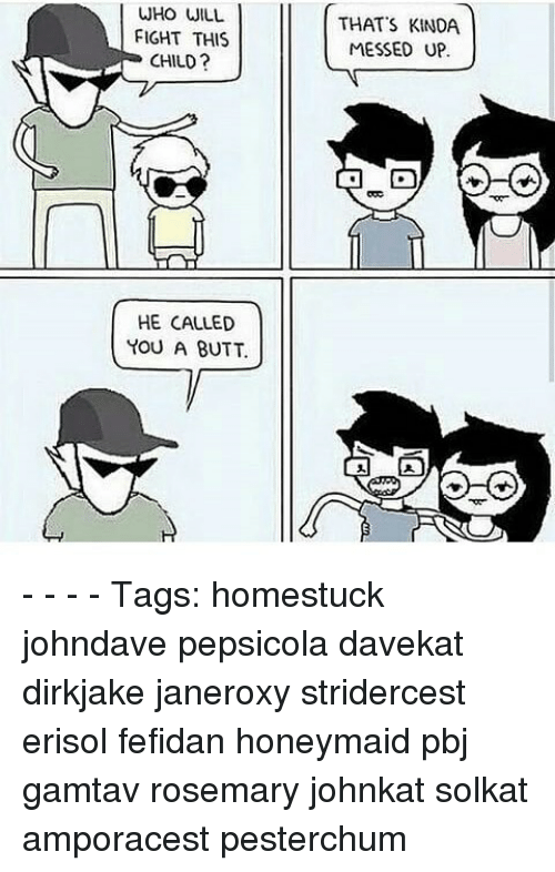 Memes, 🤖, and Rosemary: WHO WILL  FIGHT THIS  CHILD?  HE CALLED  YOU A BUTT  THAT'S KINDA  MESSED UP. - - - - Tags: homestuck johndave pepsicola davekat dirkjake janeroxy stridercest erisol fefidan honeymaid pbj gamtav rosemary johnkat solkat amporacest pesterchum
