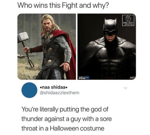 God, Halloween, and Sore Throat: Who wins this Fight and why?  @NO.BODY  SPECIAL  ONE:12 DC  MEZ  naa shidaa.  @shidaazzlesthem  You're literally putting the god of  thunder against a guy with a sore  throat in a Halloween costume