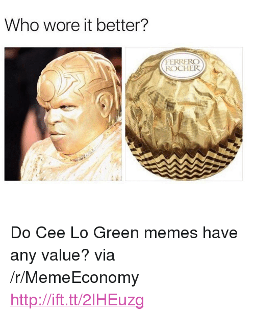 "Memes, Who Wore It Better, and Http: Who wore it better?  FERRERO  ROCHER <p>Do Cee Lo Green memes have any value? via /r/MemeEconomy <a href=""http://ift.tt/2lHEuzg"">http://ift.tt/2lHEuzg</a></p>"