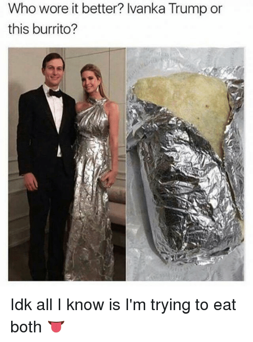 who wore it better ivanka trump or this burrito idk 14568858 ✅ 25 best memes about ivanka trump ivanka trump memes