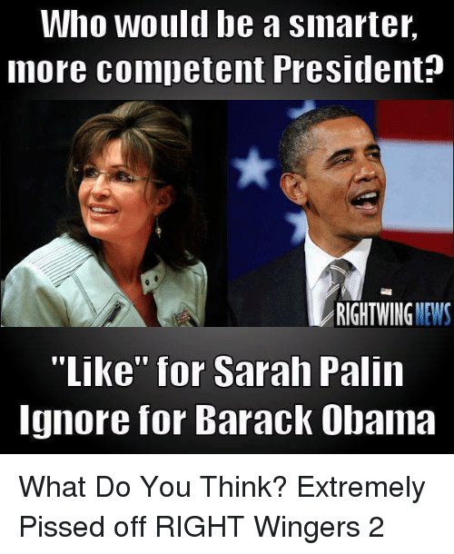 "News, Obama, and Sarah Palin: Who would be a smarter,  more competent President?  RIGHTWING NEWS  ""Like"" for Sarah Palin  Ignore for Barack Obama What Do You Think?  Extremely Pissed off RIGHT Wingers 2"