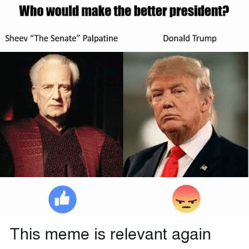 "Memes, Relevancy, and 🤖: Who would make the better president  Sheev ""The Senate"" Palpatine  Donald Trump This meme is relevant again"