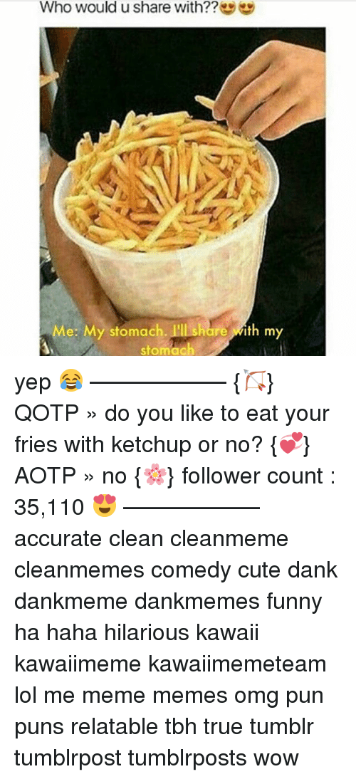 Andrew Bogut, Cute, and Dank: Who would u share with??  Me: My stomach. I'll  share with my  stomach yep 😂 ———♡——— {🏹} QOTP » do you like to eat your fries with ketchup or no? {💞} AOTP » no {🌸} follower count : 35,110 😍 ———♡——— accurate clean cleanmeme cleanmemes comedy cute dank dankmeme dankmemes funny ha haha hilarious kawaii kawaiimeme kawaiimemeteam lol me meme memes omg pun puns relatable tbh true tumblr tumblrpost tumblrposts wow
