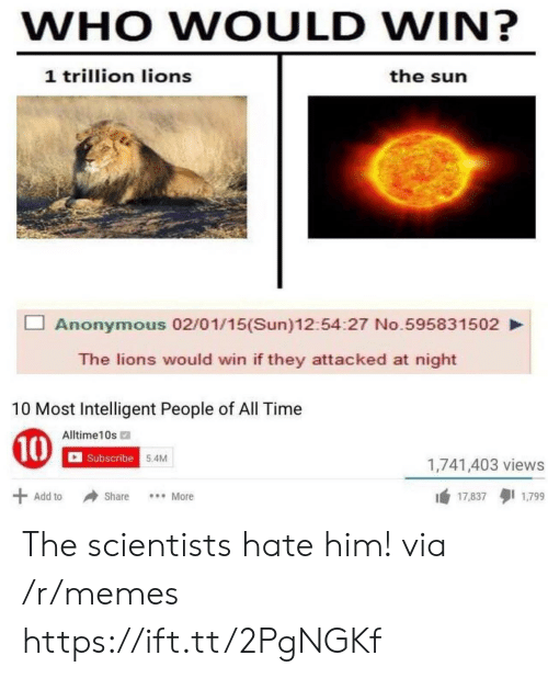 Memes, Anonymous, and Lions: WHO WOULD WIN?  1 trillion lions  the sun  Anonymous 02/01/15(Sun)12:54:27 No.595831502  The lions would win if they attacked at night  10 Most Intelligent People of All Time  Alltime10s  Subscribe  5.4M  1,741,403 views  1 17.8371799  Add to Share More The scientists hate him! via /r/memes https://ift.tt/2PgNGKf